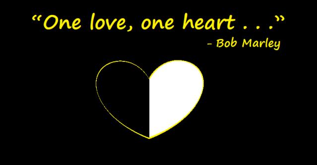 """""""One Love, One Heart."""" Bob Marley"""